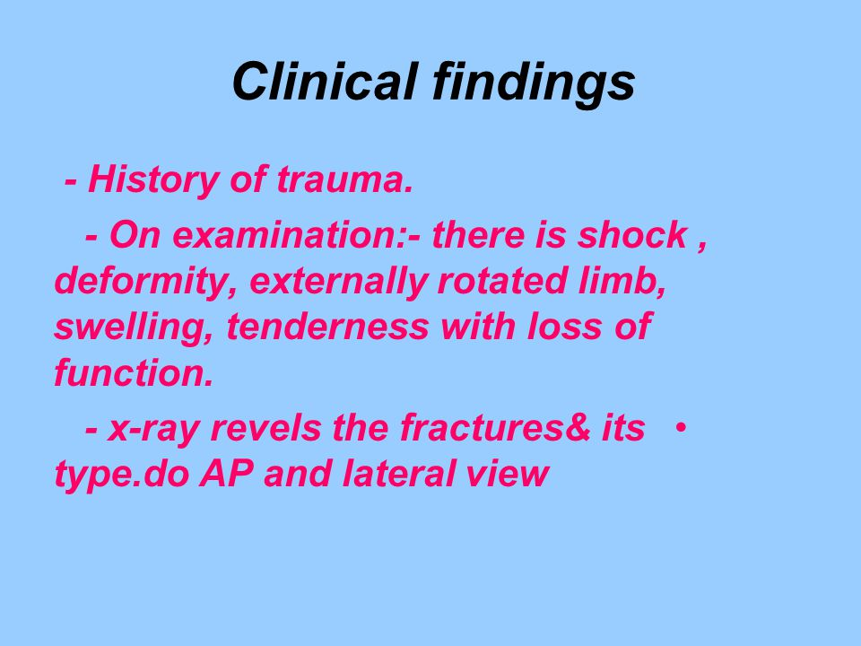 Clinical findings - History of trauma. - On examination:- there is shock, deformity, externally rotated limb, swelling, tenderness with loss of functi