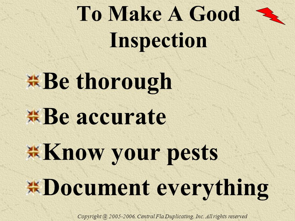 To Make A Good Inspection Be thorough Be accurate Know your pests Document everything Copyright @ 2005-2006, Central Fla Duplicating, Inc.