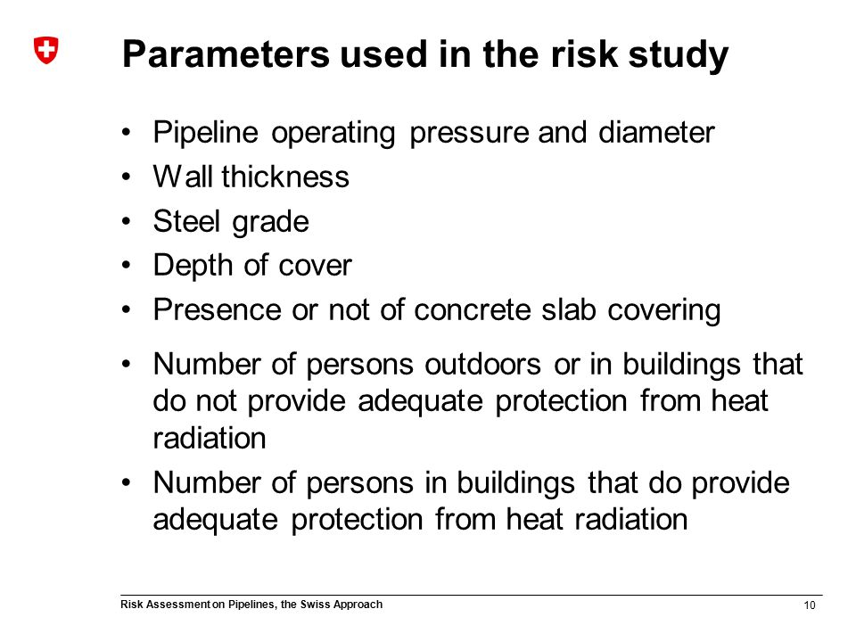 10 Risk Assessment on Pipelines, the Swiss Approach Parameters used in the risk study Pipeline operating pressure and diameter Wall thickness Steel grade Depth of cover Presence or not of concrete slab covering Number of persons outdoors or in buildings that do not provide adequate protection from heat radiation Number of persons in buildings that do provide adequate protection from heat radiation
