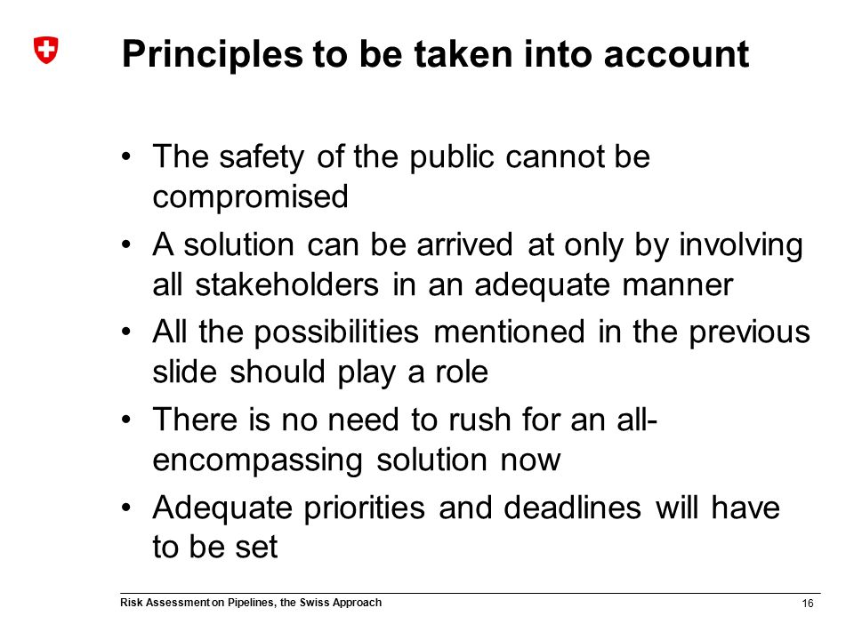 16 Risk Assessment on Pipelines, the Swiss Approach Principles to be taken into account The safety of the public cannot be compromised A solution can be arrived at only by involving all stakeholders in an adequate manner All the possibilities mentioned in the previous slide should play a role There is no need to rush for an all- encompassing solution now Adequate priorities and deadlines will have to be set