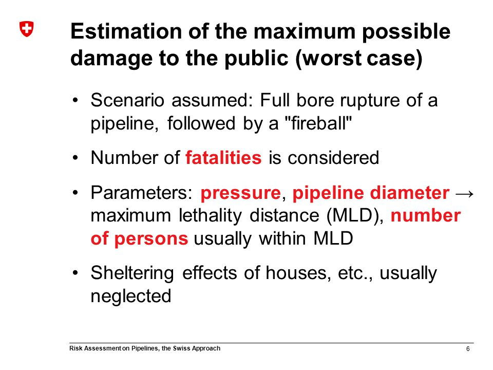 6 Risk Assessment on Pipelines, the Swiss Approach Estimation of the maximum possible damage to the public (worst case) Scenario assumed: Full bore rupture of a pipeline, followed by a fireball Number of fatalities is considered Parameters: pressure, pipeline diameter → maximum lethality distance (MLD), number of persons usually within MLD Sheltering effects of houses, etc., usually neglected
