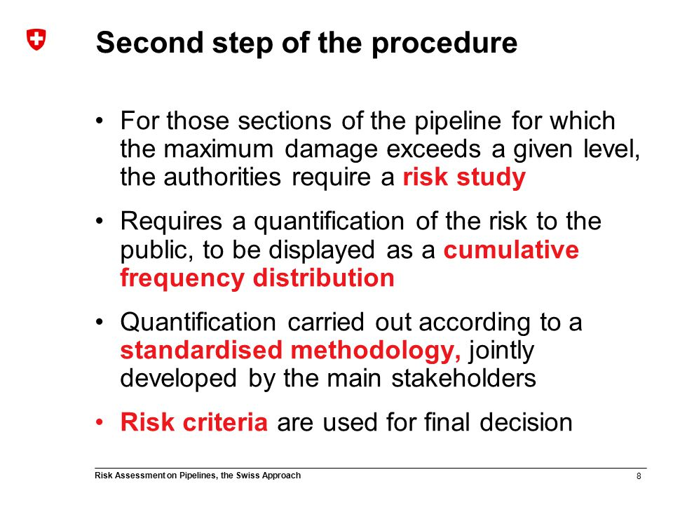 8 Risk Assessment on Pipelines, the Swiss Approach Second step of the procedure For those sections of the pipeline for which the maximum damage exceeds a given level, the authorities require a risk study Requires a quantification of the risk to the public, to be displayed as a cumulative frequency distribution Quantification carried out according to a standardised methodology, jointly developed by the main stakeholders Risk criteria are used for final decision