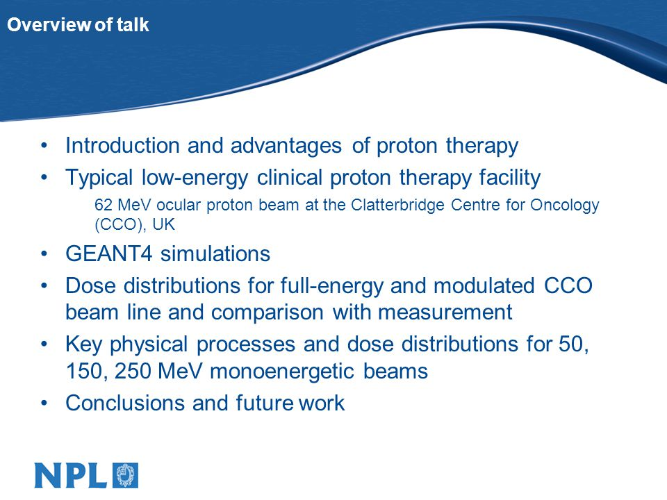 Overview of talk Introduction and advantages of proton therapy Typical low-energy clinical proton therapy facility 62 MeV ocular proton beam at the Clatterbridge Centre for Oncology (CCO), UK GEANT4 simulations Dose distributions for full-energy and modulated CCO beam line and comparison with measurement Key physical processes and dose distributions for 50, 150, 250 MeV monoenergetic beams Conclusions and future work