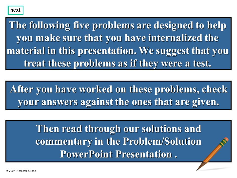 The following five problems are designed to help you make sure that you have internalized the material in this presentation.