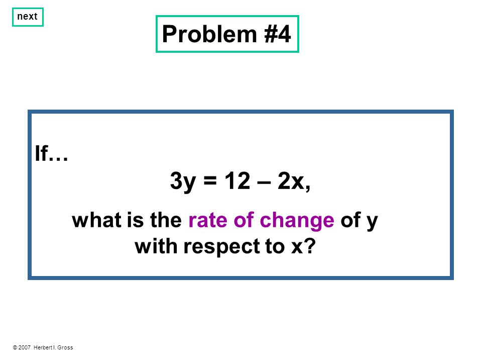 Problem #4 © 2007 Herbert I. Gross next If… 3y = 12 – 2x, what is the rate of change of y with respect to x?