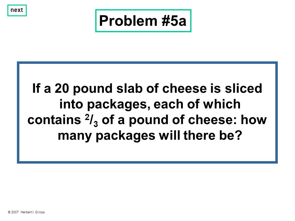 Problem #5a © 2007 Herbert I. Gross next If a 20 pound slab of cheese is sliced into packages, each of which contains 2 / 3 of a pound of cheese: how