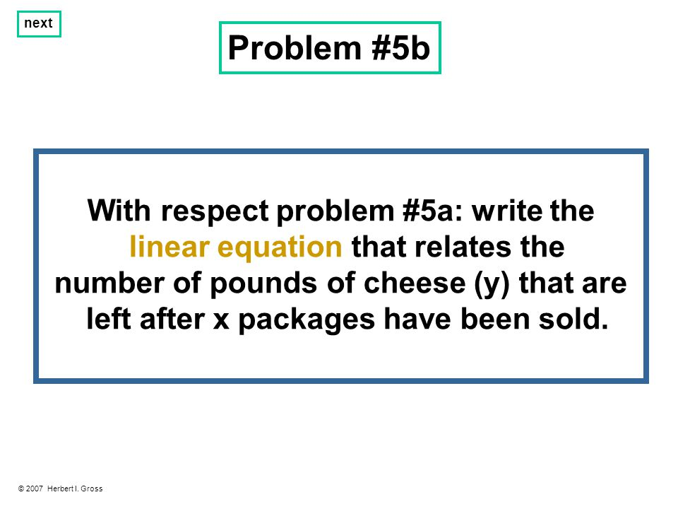 Problem #5b © 2007 Herbert I. Gross next With respect problem #5a: write the linear equation that relates the number of pounds of cheese (y) that are