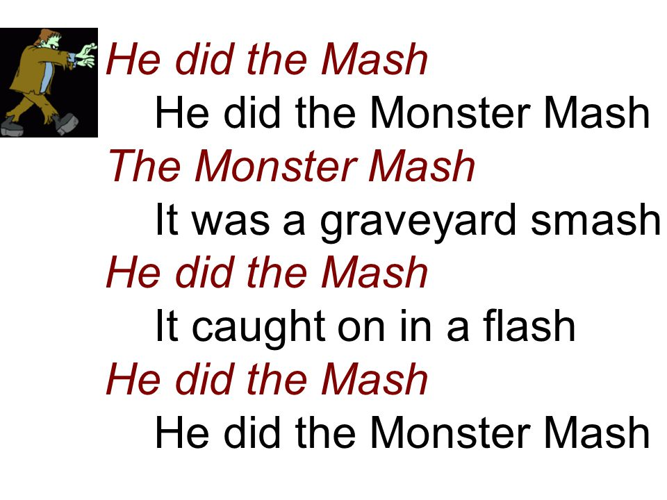 He did the Mash He did the Monster Mash The Monster Mash It was a graveyard smash He did the Mash It caught on in a flash He did the Mash He did the Monster Mash