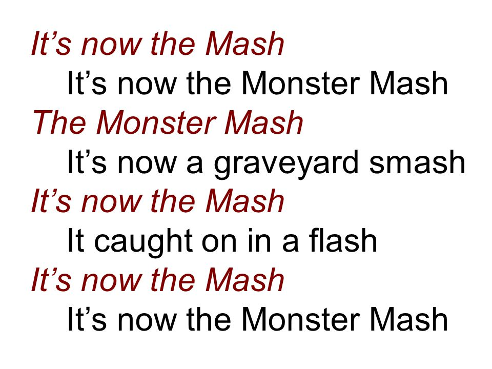 It's now the Mash It's now the Monster Mash The Monster Mash It's now a graveyard smash It's now the Mash It caught on in a flash It's now the Mash It's now the Monster Mash