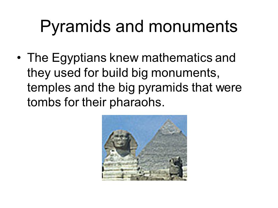 Pyramids and monuments The Egyptians knew mathematics and they used for build big monuments, temples and the big pyramids that were tombs for their pharaohs.