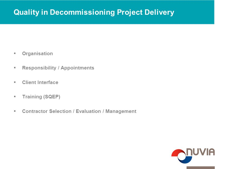Quality in Decommissioning Project Delivery  Organisation  Responsibility / Appointments  Client Interface  Training (SQEP)  Contractor Selection / Evaluation / Management