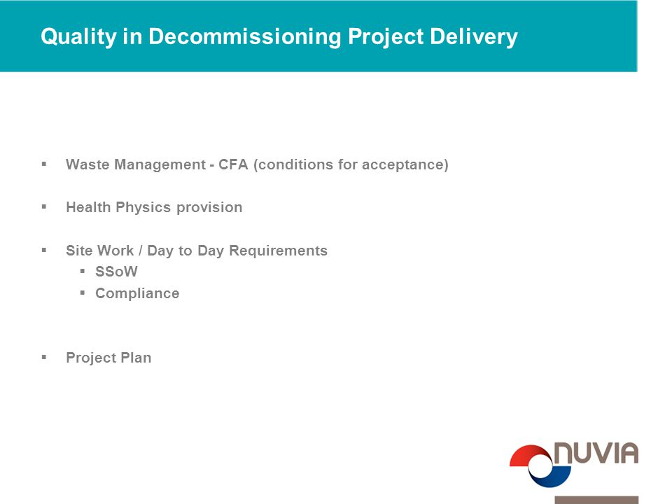Quality in Decommissioning Project Delivery  Waste Management - CFA (conditions for acceptance)  Health Physics provision  Site Work / Day to Day Requirements  SSoW  Compliance  Project Plan
