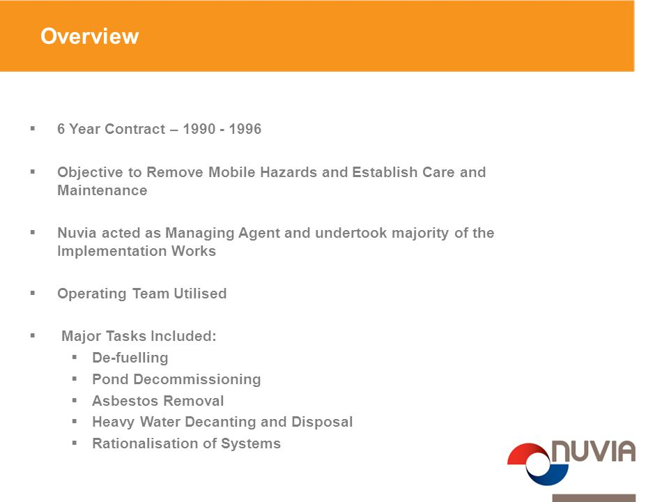 Overview  6 Year Contract – 1990 - 1996  Objective to Remove Mobile Hazards and Establish Care and Maintenance  Nuvia acted as Managing Agent and undertook majority of the Implementation Works  Operating Team Utilised  Major Tasks Included:  De-fuelling  Pond Decommissioning  Asbestos Removal  Heavy Water Decanting and Disposal  Rationalisation of Systems