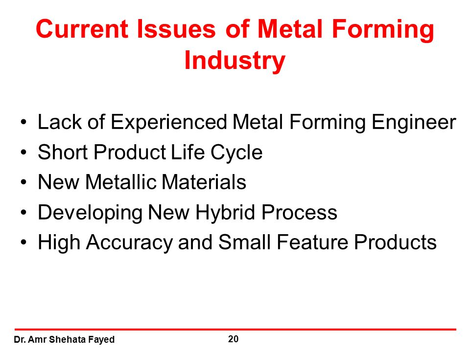 Dr. Amr Shehata Fayed 20 Current Issues of Metal Forming Industry Lack of Experienced Metal Forming Engineer Short Product Life Cycle New Metallic Mat