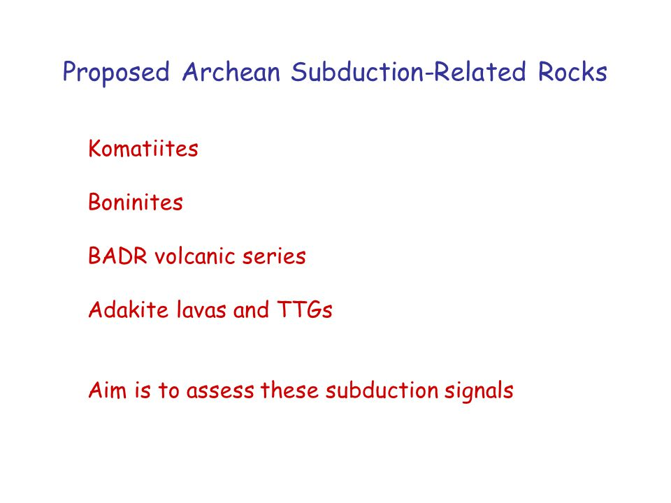 Proposed Archean Subduction-Related Rocks Komatiites Boninites BADR volcanic series Adakite lavas and TTGs Aim is to assess these subduction signals