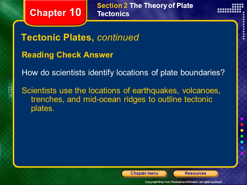 Copyright © by Holt, Rinehart and Winston. All rights reserved. ResourcesChapter menu Tectonic Plates, continued Reading Check Answer How do scientist
