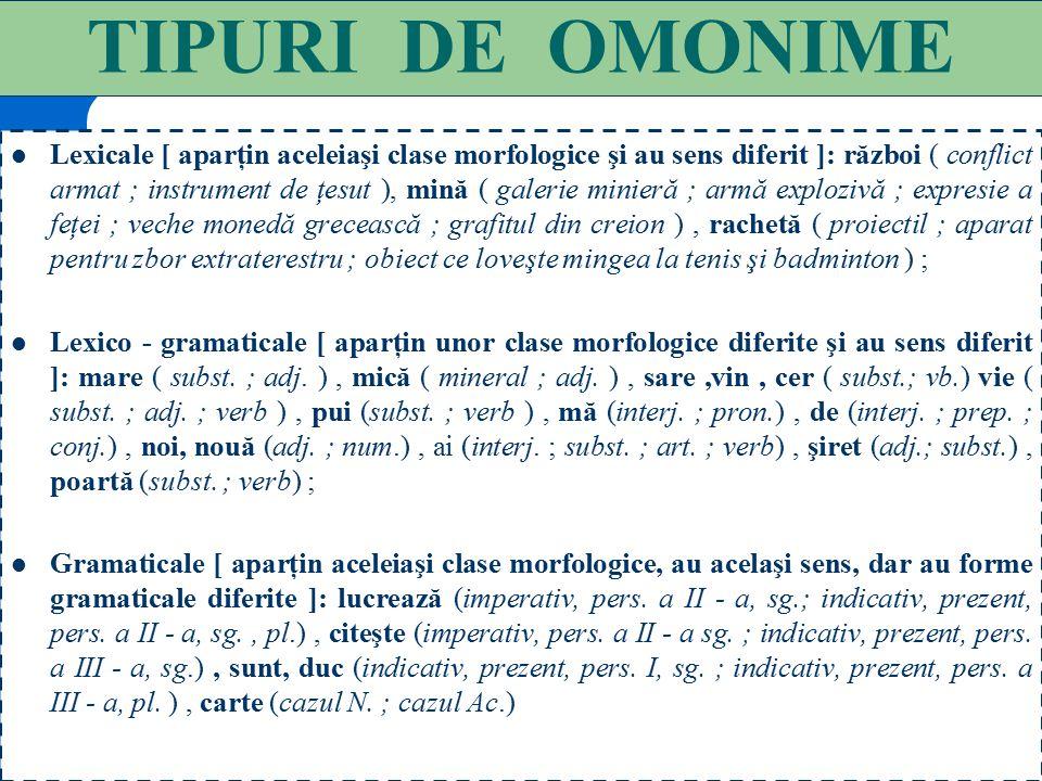 """105 O M O N I M I A Omonimia presupune identitatea întâmplătoare a formei unor cuvinte: ton = """"sunet"""", ton = """"peşte""""; lac = """"apă stătătoare"""", lac = """"s"""
