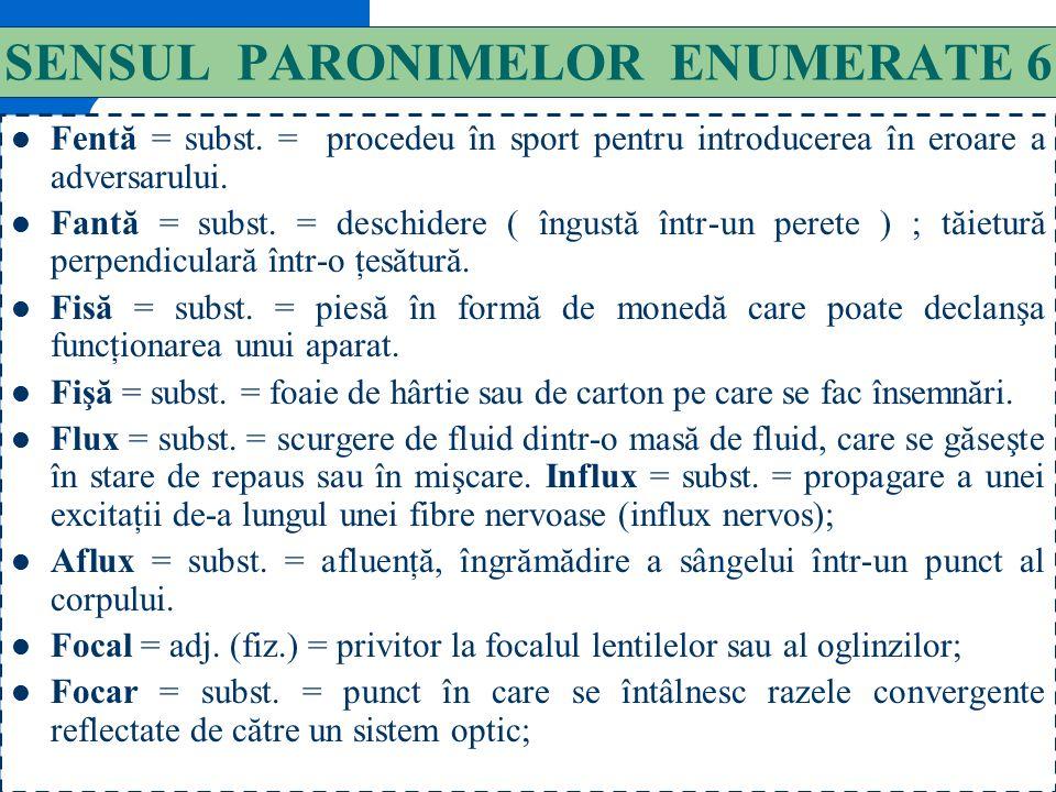 135 SENSUL PARONIMELOR ENUMERATE 5 Divizie = subst. = mare unitate militară, cuprinzând mai multe regimente. Diviziune = subst. = împărţire, separare.