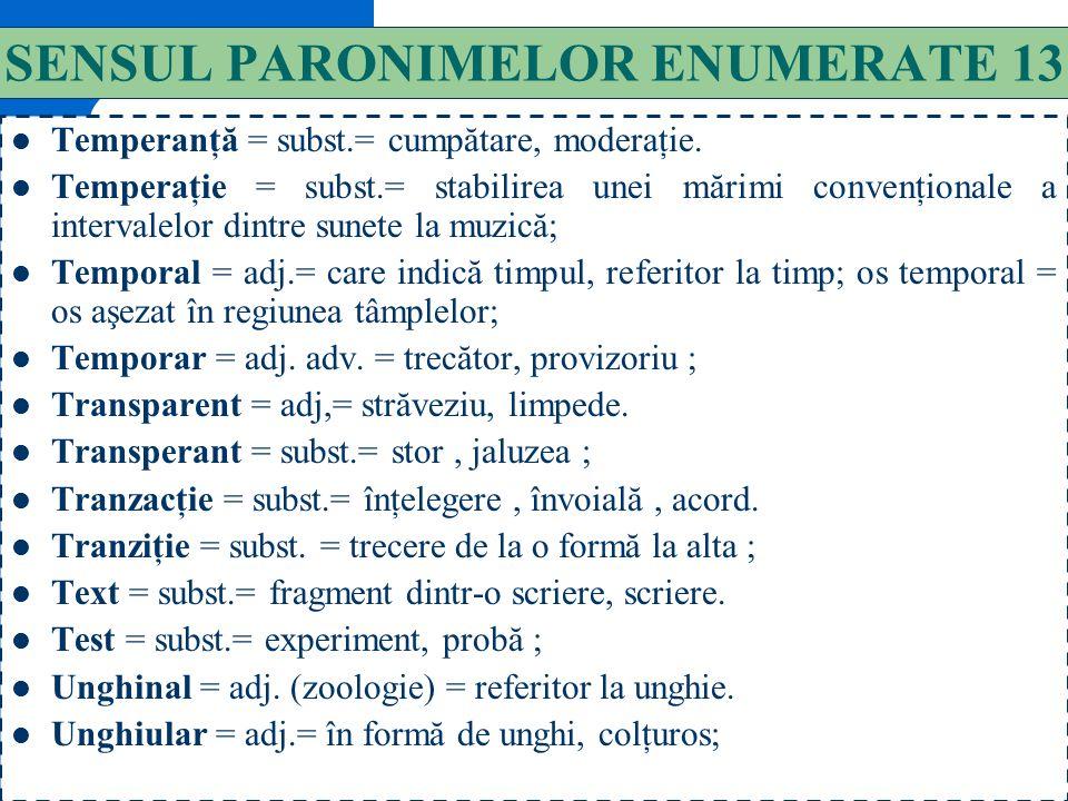 142 SENSUL PARONIMELOR ENUMERATE 12 Stringent = adj. = care se impune în mod imperios, presabil. Astringent = adj.= substanţă care produce strângerea