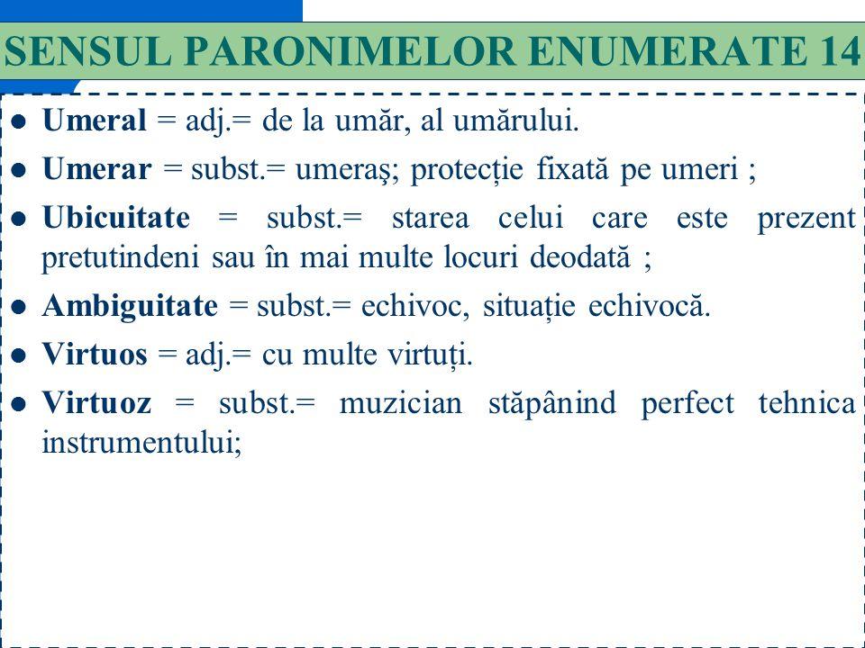 143 SENSUL PARONIMELOR ENUMERATE 13 Temperanţă = subst.= cumpătare, moderaţie. Temperaţie = subst.= stabilirea unei mărimi convenţionale a intervalelo