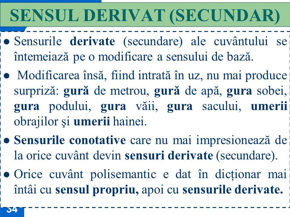 33 SENSUL CONOTATIV (FIGURAT, EXPRESIV, STILISTIC) Cuvântul are o forţă generică, de a exprima clase şi nu poate să particularizeze în orice situaţie.
