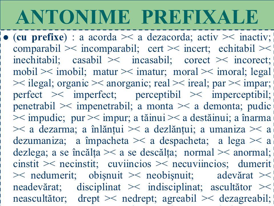 54 ANTONIME LEXICALE (cu radical diferit) : adevăr > < rar;