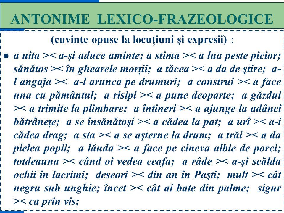 57 ANTONIME FRAZEOLOGICE (cu locuţiuni şi expresii): a ridica în slavă > < a cârni din nas;
