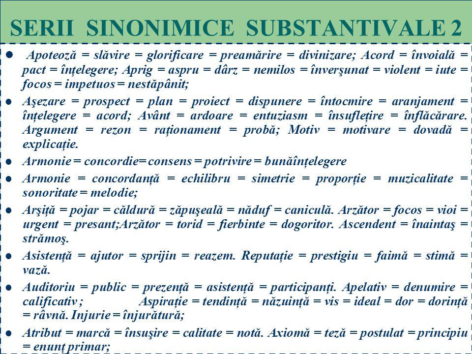 62 SERII SINONIMICE SUBSTANTIVALE 1 Acuitate = subtilitate = pătrundere = agerime = ascuţime. Agrement = desfătare = distracţie; Aprobare = consimţămâ