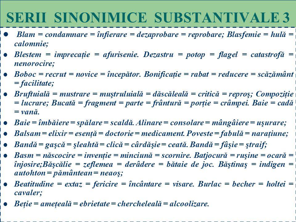 63 SERII SINONIMICE SUBSTANTIVALE 2 Apoteoză = slăvire = glorificare = preamărire = divinizare; Acord = învoială = pact = înţelegere; Aprig = aspru =