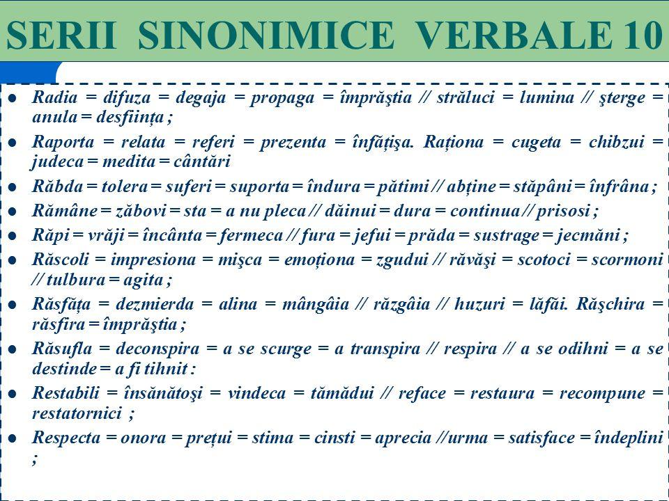85 SERII SINONIMICE VERBALE 9 Percepe = încasează= strânge = adună // remarcă = simte = sesizează // înţelege = observă = distinge; Potenţa = întări =