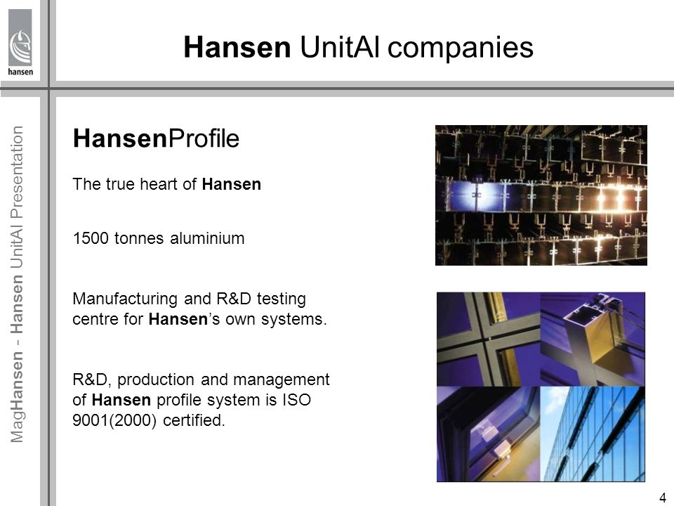 Mag Hansen - Hansen UnitAl Presentation HansenProfile The true heart of Hansen 1500 tonnes aluminium Manufacturing and R&D testing centre for Hansen's own systems.