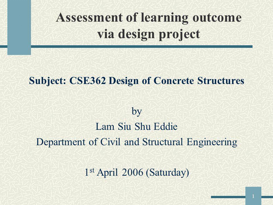 1 Assessment of learning outcome via design project Subject: CSE362 Design of Concrete Structures by Lam Siu Shu Eddie Department of Civil and Structural Engineering 1 st April 2006 (Saturday)