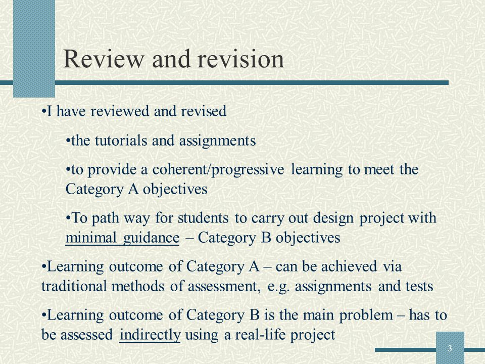 3 Review and revision I have reviewed and revised the tutorials and assignments to provide a coherent/progressive learning to meet the Category A objectives To path way for students to carry out design project with minimal guidance – Category B objectives Learning outcome of Category A – can be achieved via traditional methods of assessment, e.g.