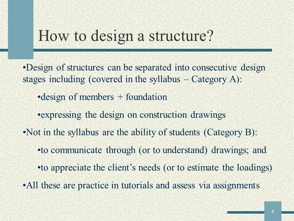4 How to design a structure? Design of structures can be separated into consecutive design stages including (covered in the syllabus – Category A): de