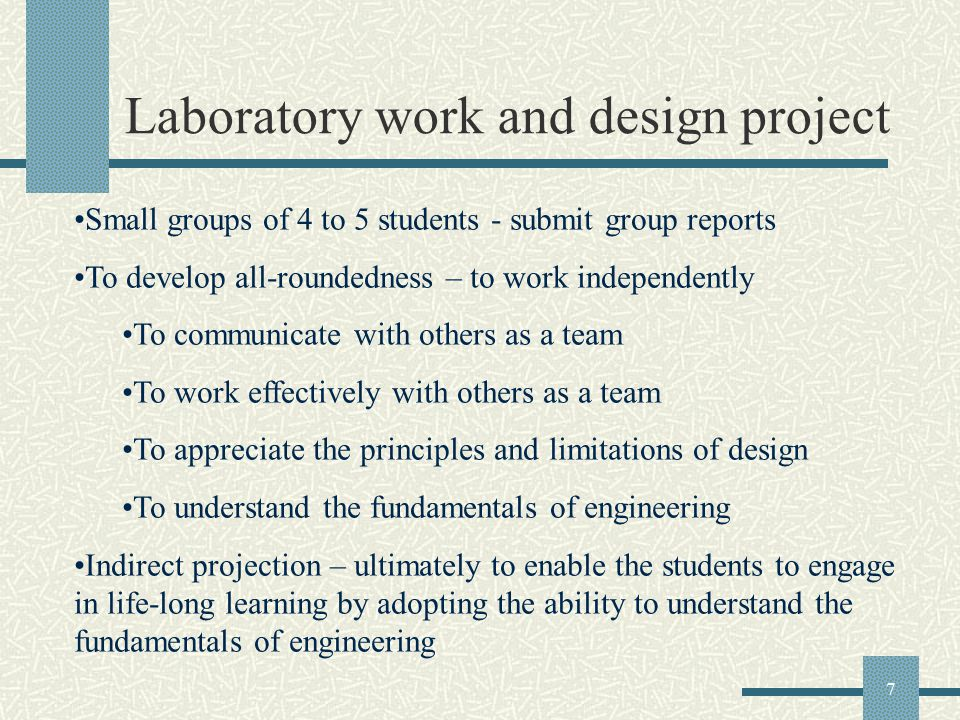 7 Laboratory work and design project Small groups of 4 to 5 students - submit group reports To develop all-roundedness – to work independently To communicate with others as a team To work effectively with others as a team To appreciate the principles and limitations of design To understand the fundamentals of engineering Indirect projection – ultimately to enable the students to engage in life-long learning by adopting the ability to understand the fundamentals of engineering