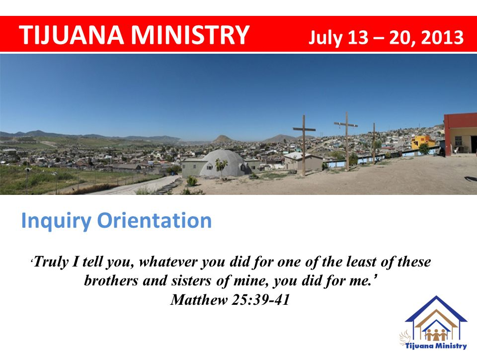 Inquiry Orientation TIJUANA MINISTRY July 13 – 20, 2013 ' Truly I tell you, whatever you did for one of the least of these brothers and sisters of mine, you did for me.