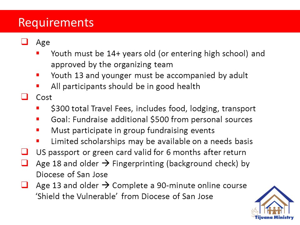Requirements  Age  Youth must be 14+ years old (or entering high school) and approved by the organizing team  Youth 13 and younger must be accompanied by adult  All participants should be in good health  Cost  $300 total Travel Fees, includes food, lodging, transport  Goal: Fundraise additional $500 from personal sources  Must participate in group fundraising events  Limited scholarships may be available on a needs basis  US passport or green card valid for 6 months after return  Age 18 and older  Fingerprinting (background check) by Diocese of San Jose  Age 13 and older  Complete a 90-minute online course 'Shield the Vulnerable' from Diocese of San Jose