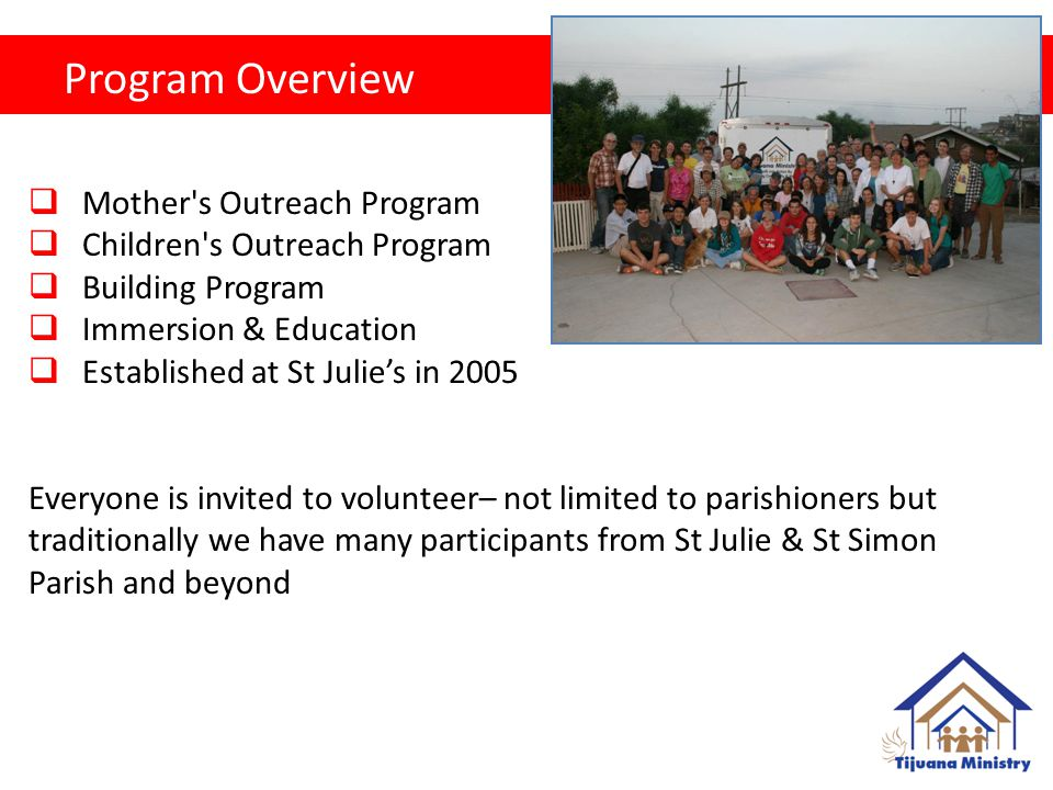 Program Overview  Mother s Outreach Program  Children s Outreach Program  Building Program  Immersion & Education  Established at St Julie's in 2005 Everyone is invited to volunteer– not limited to parishioners but traditionally we have many participants from St Julie & St Simon Parish and beyond