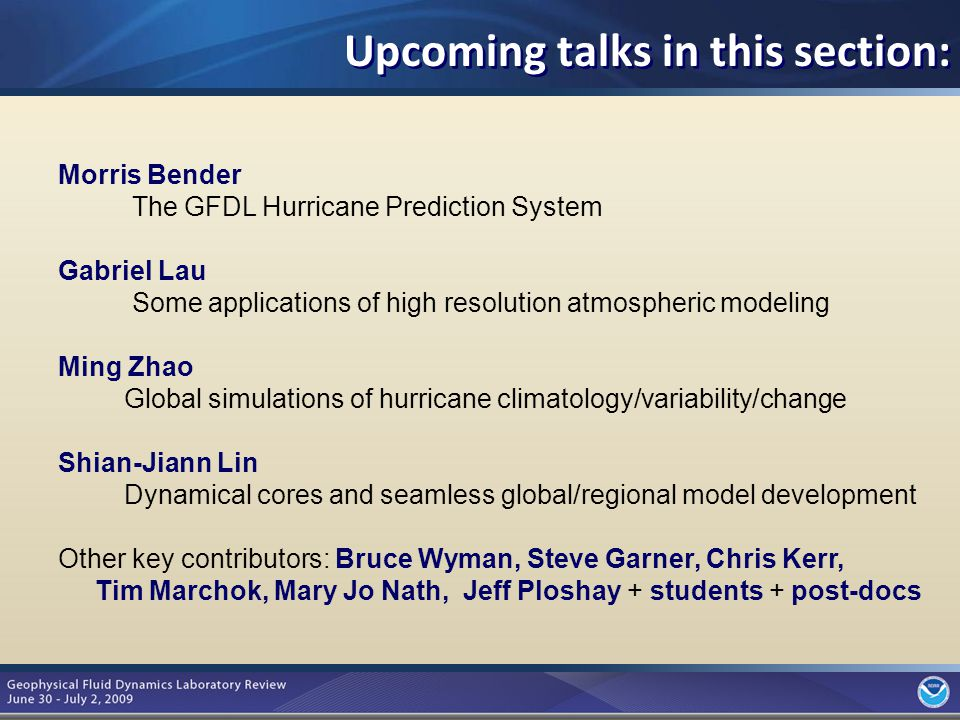 10 Morris Bender The GFDL Hurricane Prediction System Gabriel Lau Some applications of high resolution atmospheric modeling Ming Zhao Global simulations of hurricane climatology/variability/change Shian-Jiann Lin Dynamical cores and seamless global/regional model development Other key contributors: Bruce Wyman, Steve Garner, Chris Kerr, Tim Marchok, Mary Jo Nath, Jeff Ploshay + students + post-docs Upcoming talks in this section: