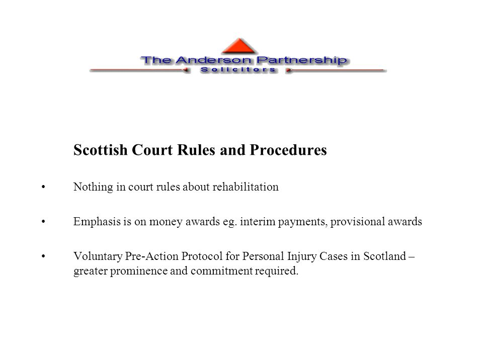 Issue of Legal Aid and Access to Justice Lord Woolf's recommendations for introduction of compulsory pre-action protocols Legal Aid still available for PI cases in Scotland Contrast with position in England and Wales from July 1998 (full implications of Access to Justice Act 1999) Pre-Action Protocol in England and Wales requires parties to consider rehabilitation (see paras 4 of PAP)