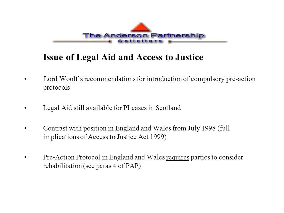 Issue of Legal Aid and Access to Justice Lord Woolf's recommendations for introduction of compulsory pre-action protocols Legal Aid still available fo