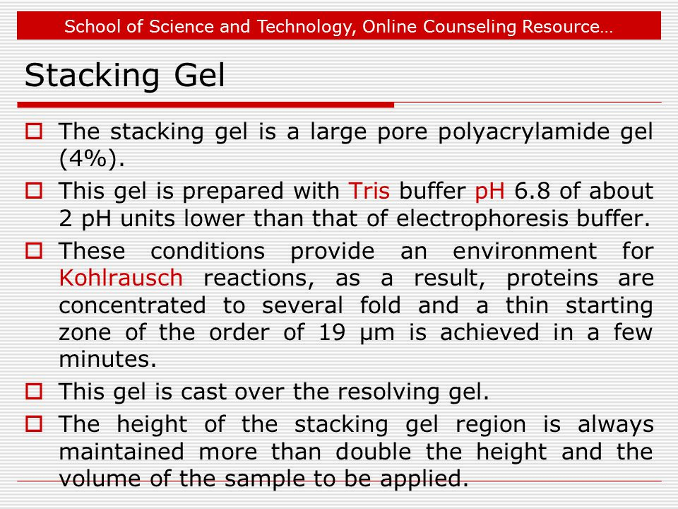 School of Science and Technology, Online Counseling Resource… Stacking Gel  The stacking gel is a large pore polyacrylamide gel (4%).  This gel is p