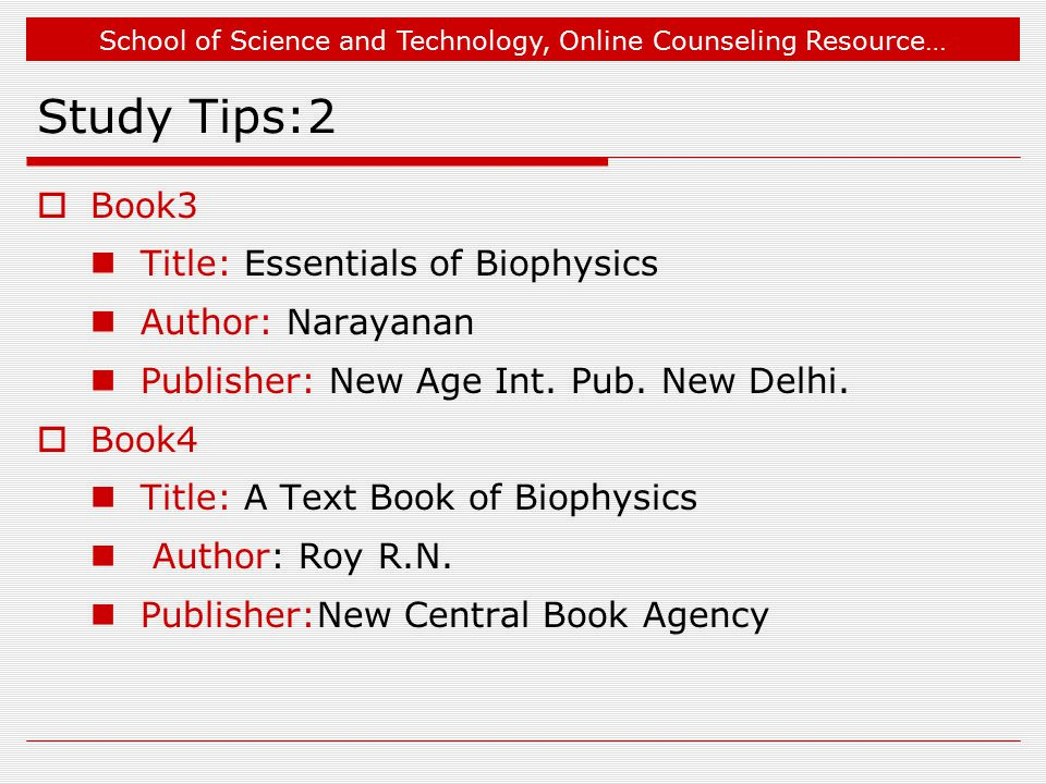School of Science and Technology, Online Counseling Resource… Study Tips:2  Book3 Title: Essentials of Biophysics Author: Narayanan Publisher: New Ag