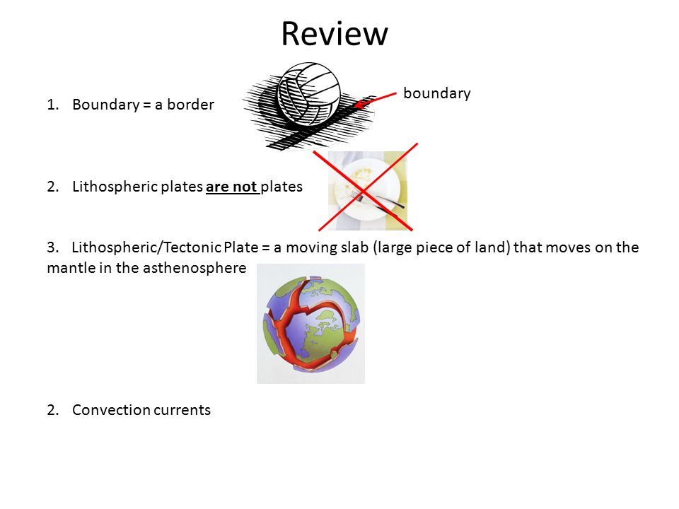 Review 1.Boundary = a border 2.Lithospheric plates are not plates 3. Lithospheric/Tectonic Plate = a moving slab (large piece of land) that moves on t