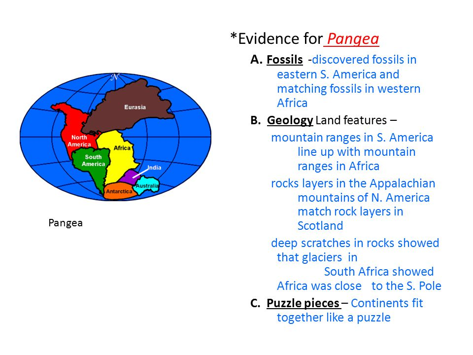 *Evidence for Pangea A. Fossils -discovered fossils in eastern S. America and matching fossils in western Africa B. Geology Land features – mountain r