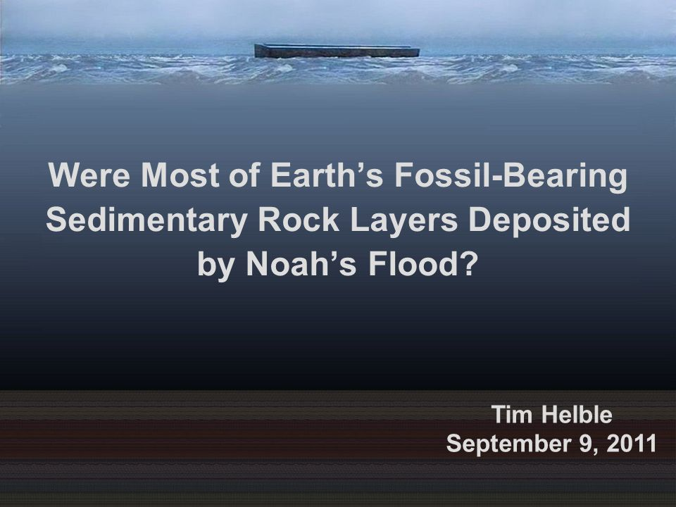 Were Most of Earth's Fossil-Bearing Sedimentary Rock Layers Deposited by Noah's Flood? Tim Helble September 9, 2011