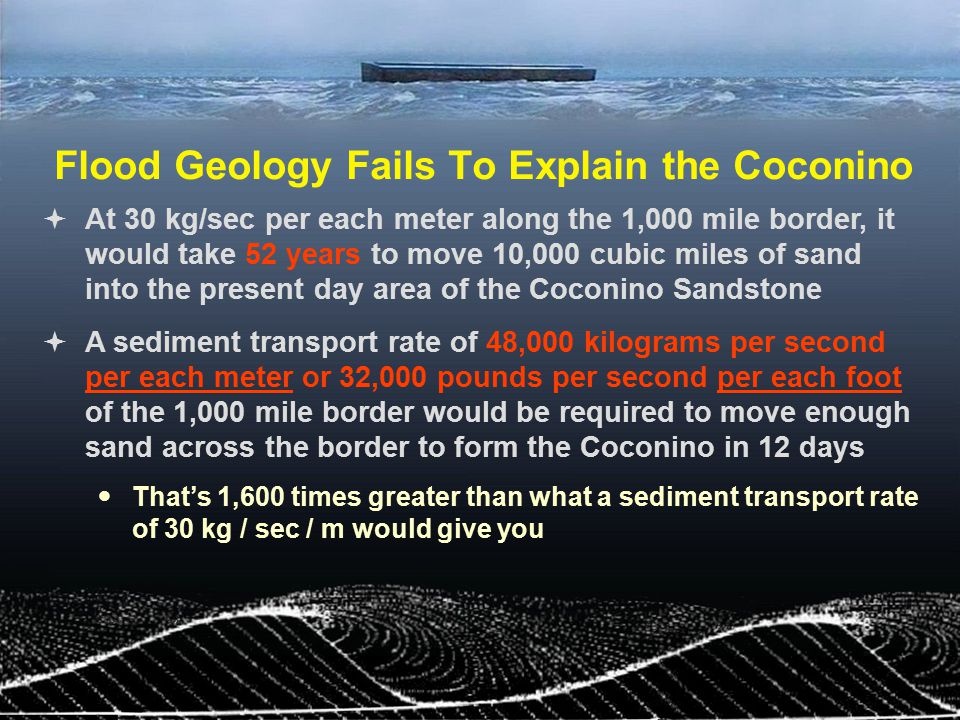 Flood Geology Fails To Explain the Coconino  At 30 kg/sec per each meter along the 1,000 mile border, it would take 52 years to move 10,000 cubic mil