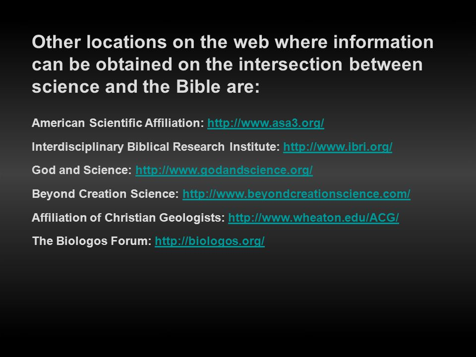 American Scientific Affiliation: http://www.asa3.org/http://www.asa3.org/ Interdisciplinary Biblical Research Institute: http://www.ibri.org/http://ww