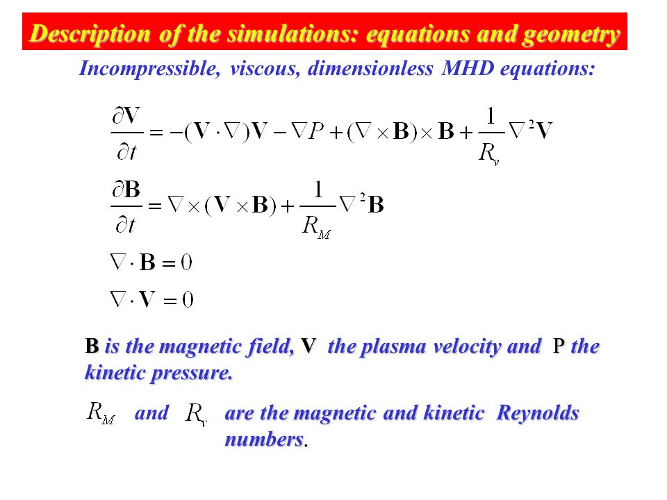 Description of the simulations: equations and geometry Incompressible, viscous, dimensionless MHD equations: B is the magnetic field, V the plasma velocity and P the kinetic pressure.