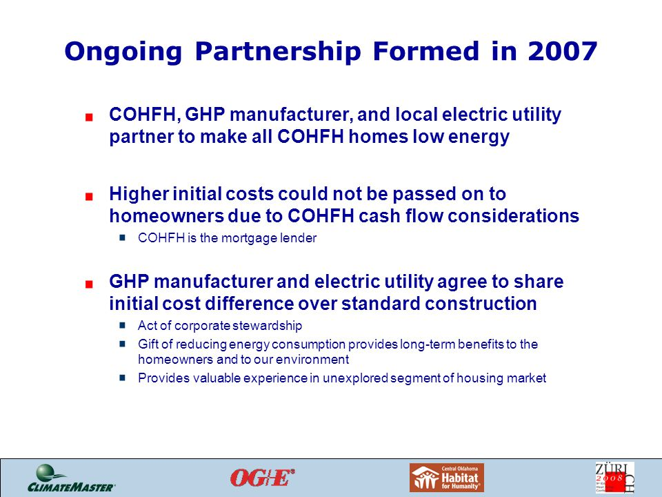 Ongoing Partnership Formed in 2007 COHFH, GHP manufacturer, and local electric utility partner to make all COHFH homes low energy Higher initial costs could not be passed on to homeowners due to COHFH cash flow considerations COHFH is the mortgage lender GHP manufacturer and electric utility agree to share initial cost difference over standard construction Act of corporate stewardship Gift of reducing energy consumption provides long-term benefits to the homeowners and to our environment Provides valuable experience in unexplored segment of housing market